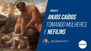 Gênesis 6 – Nefilins e Anjos Caídos tomando mulheres – Semib Podcast #13